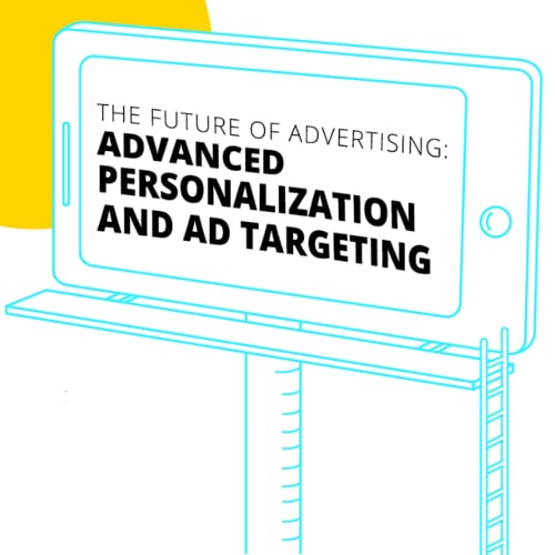 The Future of Advertising: Advanced Personalization and Ad Targeting
